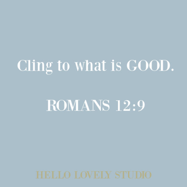 Bible passage and scripture quote from Romans 12:9 on Hello Lovely Studio. Cling to what is good. #quotes #biblequote #faithquote #goodness #quotes #christianity #scripture
