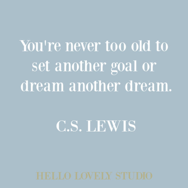 C. S. Lewis quote about aging on Hello Lovely Studio. YOUR'RE NEVER TOO OLD TO SET ANOTHER GOAL OR DREAM ANOTHER DREAM. #CSLewis #quotes #inspirationalquote #dreamquote #aging #quotes