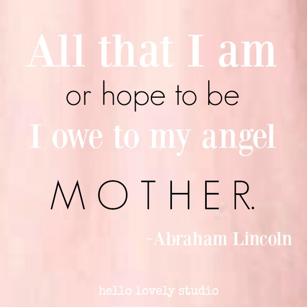 Inspirational quote for Mother's Day on Hello Lovely Studio by Abraham Lincoln: all that i am or hope to be I owe to my angel mother.