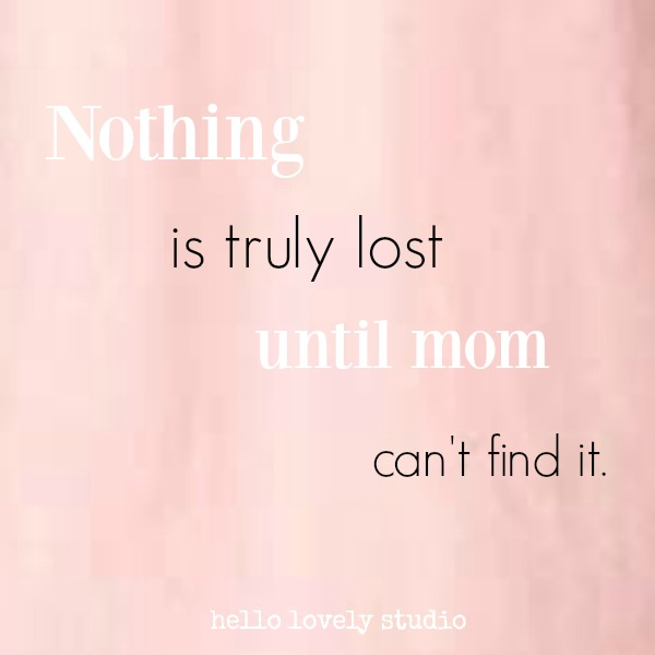 Humorous quote on hello lovely studio: nothing is truly lost until mom can't find it. #mothersday #quotes #momquotes #parentingquotes
