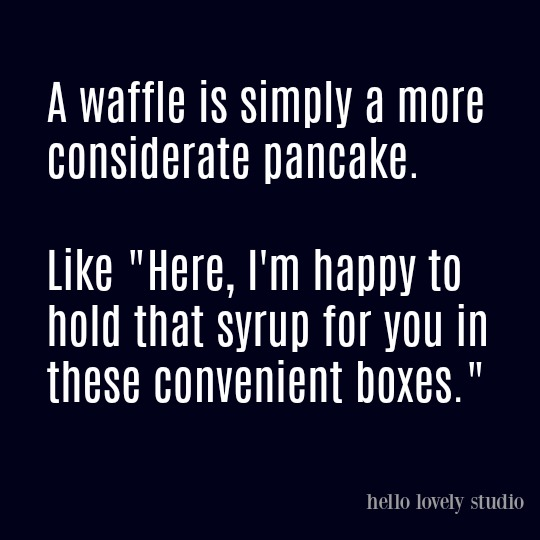 Humorous funny quote on Hello Lovely Studio - come enjoy a smile and soak up the lovely photos of interior design inspiration while you're at it! #waffles