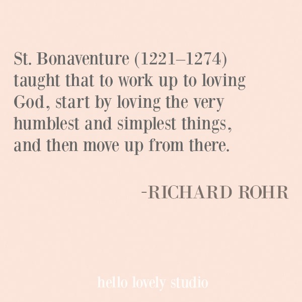 St. Bonaventure taught that to work up to loving God, start by loving the very humblest and simplest things, and then move up from there. Richard Rohr inspirational quote. #quotes #richardrohr #spirituality #christianity #faith