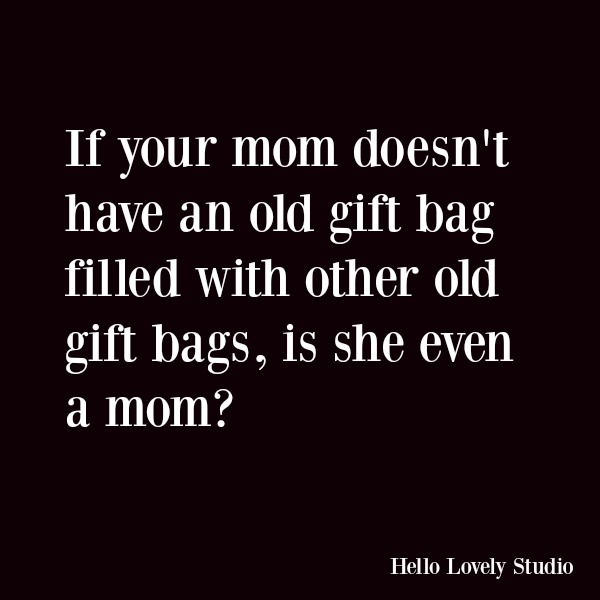 Funny quote with humor: If your mom doesn't have an old gift bag filled with other old gift bags, is she even a mom? #funnyquote #holidays #humor #momhumor #quotes