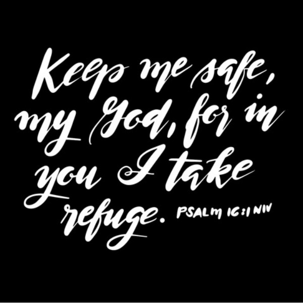 "Scripture from Psalm 16:1 ""Keep me safe, my God, for in you I take refuge."" Print in black and white. #psalm16 #bibleverse #blackandwhite"