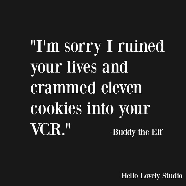 Funny quote and humor from Buddy the Elf. I'm sorry I ruined your lives and crammed 11 cookies into your VCR. #humor #funnyquote #holidays #elf #buddytheelf