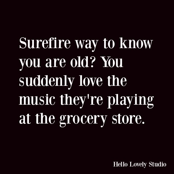 Humor and funny quote about being old: Surefire way to know you are old? You suddenly love the music they're playing at the grocery store. #quotes #funnyquote #humor #aging #gettingold