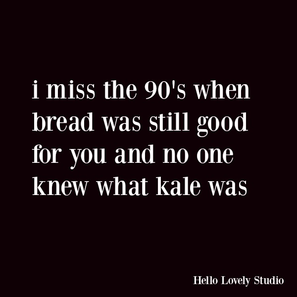 Funny quote and humor about diets and aging. I miss the 90's when bread was still good for you and no one knew what kale was. #quotes #funnyquote #humor #kale #dieting #midlife