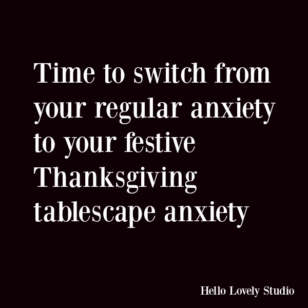 Funny quote and humor about holiday stress. Time to switch from your regular anxiety to your festive Thanksgiving tablescape anxiety. #funnyquote #quotes #humor #thanksgiving #holidays #anxiety
