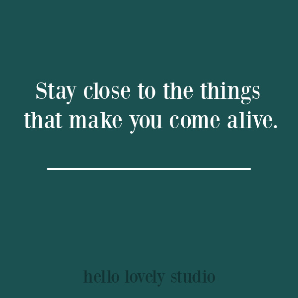 Inspirational quote on Hello Lovely Studio - stay close to the things that make you come alive. #inspirationalquotes #lifequotes