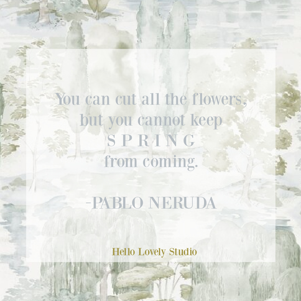 Pablo Neruda quote about spring and flowers on Hello Lovely Studio. #springquotes #flowerquotes #pabloneruda #lovequotes #encouragementquotes