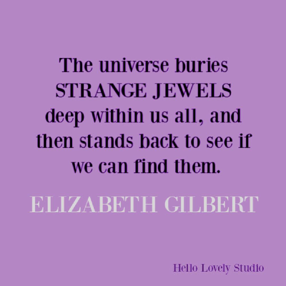 Elizabeth Gilbert inspirational quote about strange jewels and creativity. #elizabethgilbert #quotes #inspirationalquotes