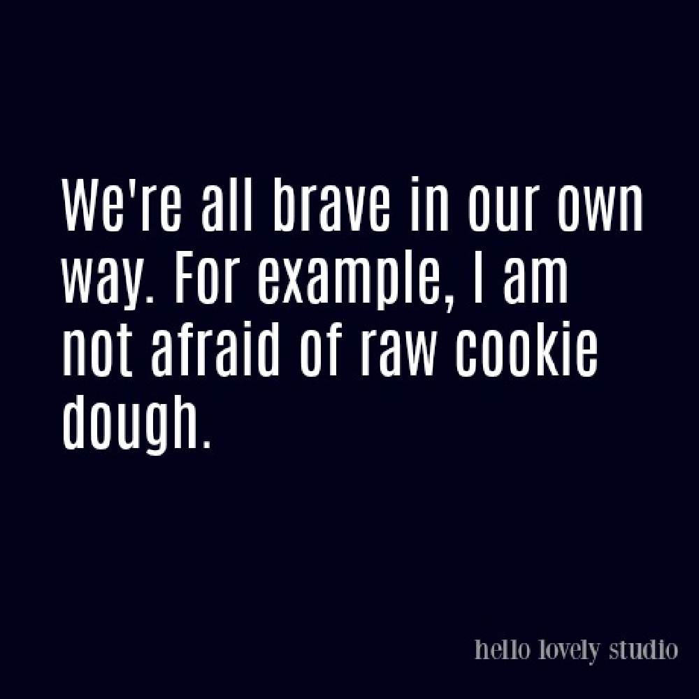 Funny quote about raw cookie dough and courage on Hello Lovely. #funnyquotes #humorquotes #foodhumor #cookiedough