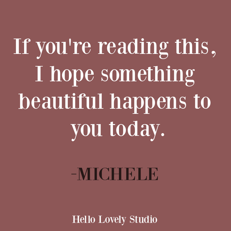 Encouragement quote - if you're reading this, I hope something beautiful happens to you today - from Michele of Hello Lovely Studio. #inspirationalquote #encouragement #positivevibes
